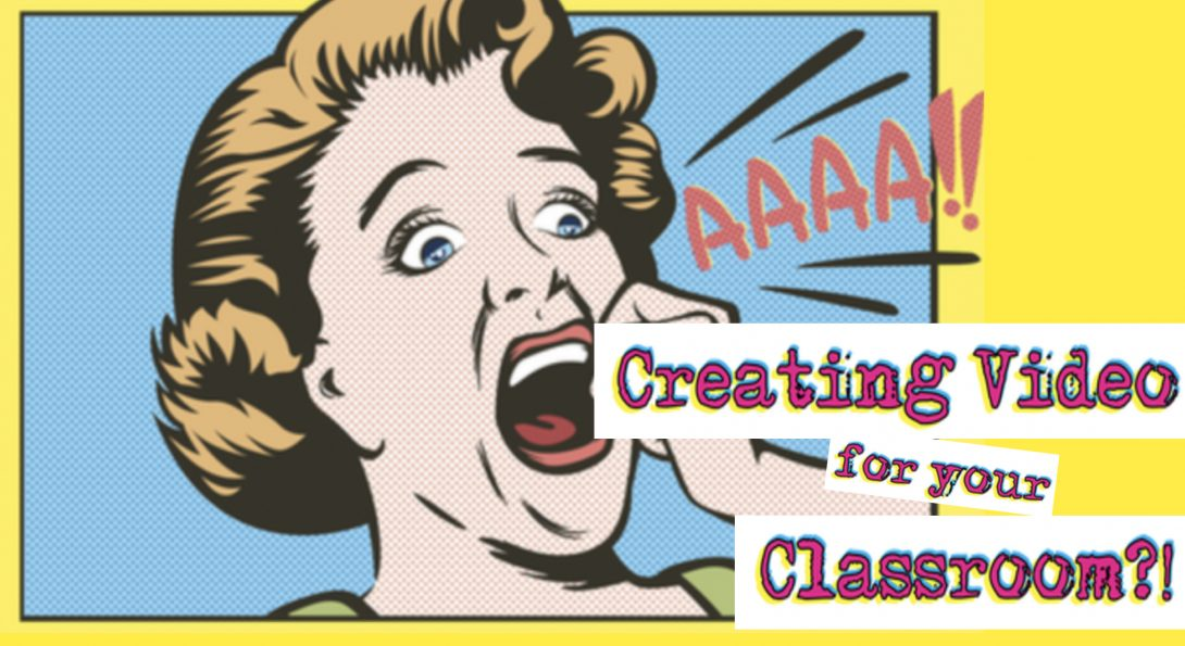 Creating Video for your classroom is not as scary as you think!