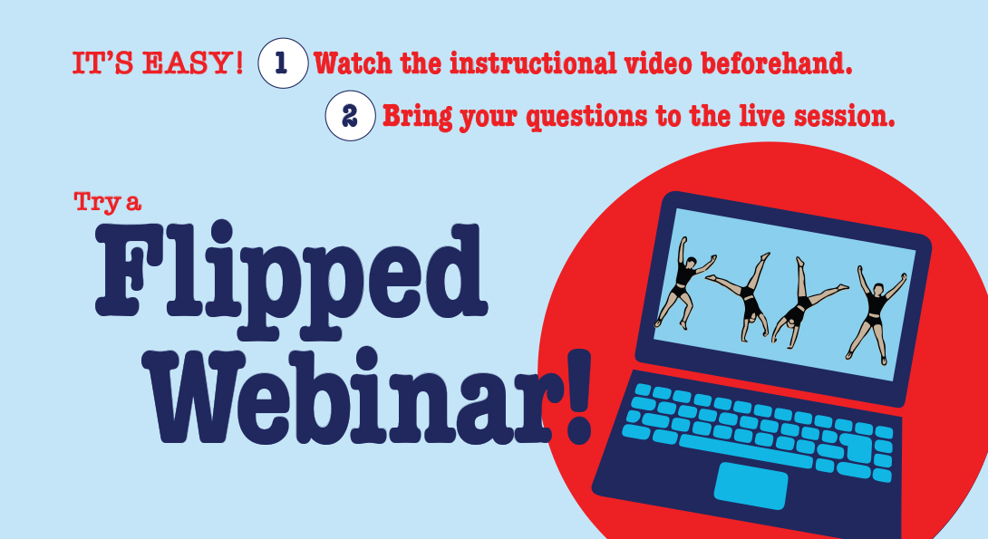 Try a Flipped Webinar! It's easy! 1) Watch the instructional video beforehand. 2) Bring your questions to the live session.